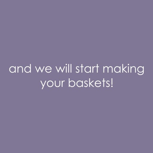 we will start making your baskets