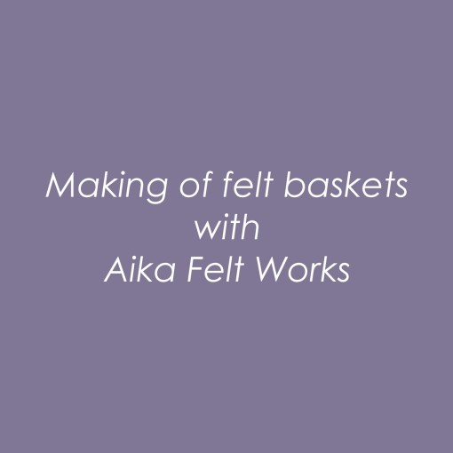 Making of felt baskets with Aika Felt Works