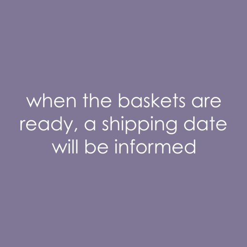when the baskets are ready, shipping